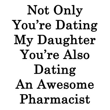 Not Only You're Dating My Daughter You're Also Dating An Awesome Pharmacist  by supernova23