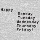 Happy Monday Tuesday Wednesday Thursday Friday! by Debbi Tannock