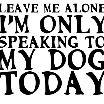 I'm only speaking to my dog today by linnlag