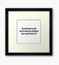 AI could seal my job,  but if it was truly intelligent why would it want to?  Framed Print