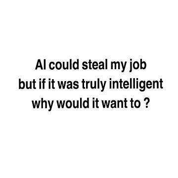 AI could seal my job,  but if it was truly intelligent why would it want to?  by Bundjum