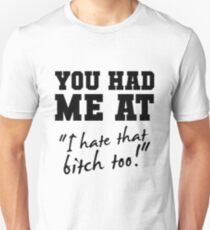 """You had me at """"I hate that bitch too!"""" Unisex T-Shirt"""