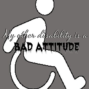 My Other Disability is a Bad Attitude by Demonkin