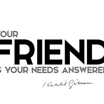 your friend is your needs answered - khalil gibran by razvandrc