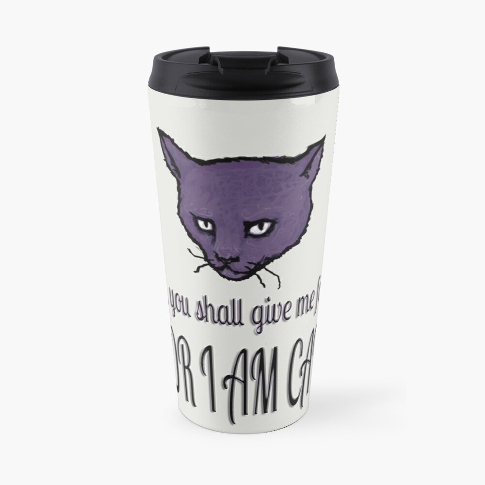 Yes, you shall give me food, FOR I AM CAT! Travel Mug