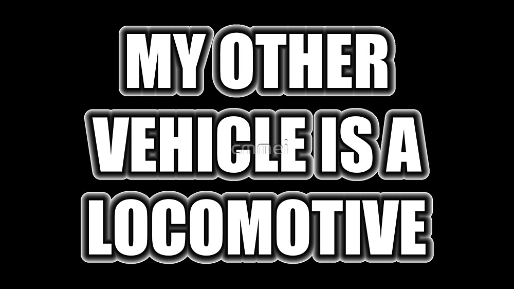 My Other Vehicle Is A Locomotive by cmmei