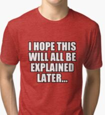 I hope this will all be explained later Tri-blend T-Shirt