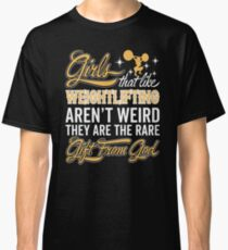 Girl's That Like Weightlifting Aren't Weird They Are The Rare Gift From God Classic T-Shirt