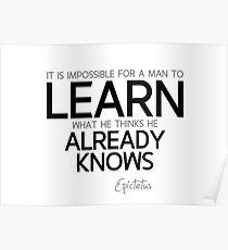 learn what he thinks he already knows - epictetus Poster