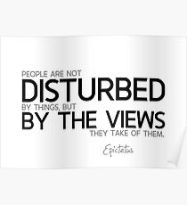 people are disturbed by the views of things - epictetus Poster