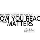 how you react matters - epictetus by razvandrc