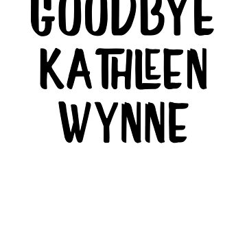 Goodbye Kathleen Wynne VOTE OUT Kathleen Wynne and the Ontario Liberals by JustLogIt