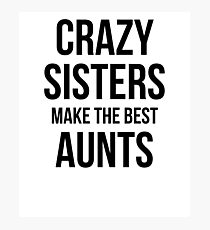 Crazy Sisters Make The Best Aunts Photographic Print