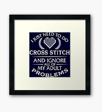 I Just Need To Do Cross Stitch And Ignore All Of My Adult Problems Framed Print