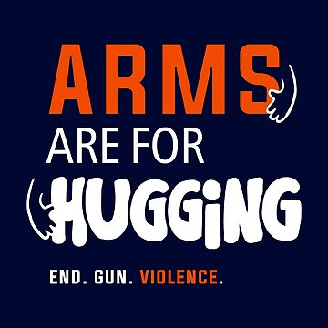 Arms Are for Hugging, End Gun Violence by BootsBoots