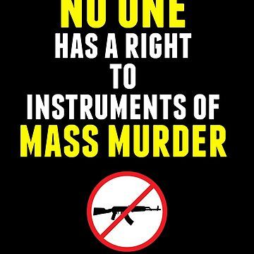 No One Has a Right to Instruments of Mass Murder by shaggylocks