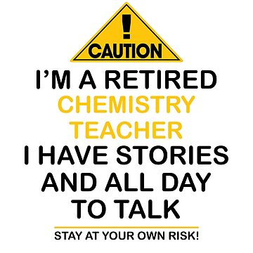 Caution I'm A Retired Chemistry Teacher I Have Stories & All Day To Talk Stay At Your Own Risk! by onceproject