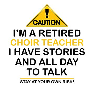 Caution I'm A Retired Choir Teacher I Have Stories & All Day To Talk Stay At Your Own Risk! by onceproject