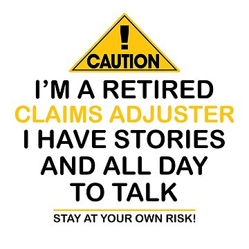 Caution I'm A Retired Claims Adjuster I Have Stories & All Day To Talk Stay At Your Own Risk! by onceproject