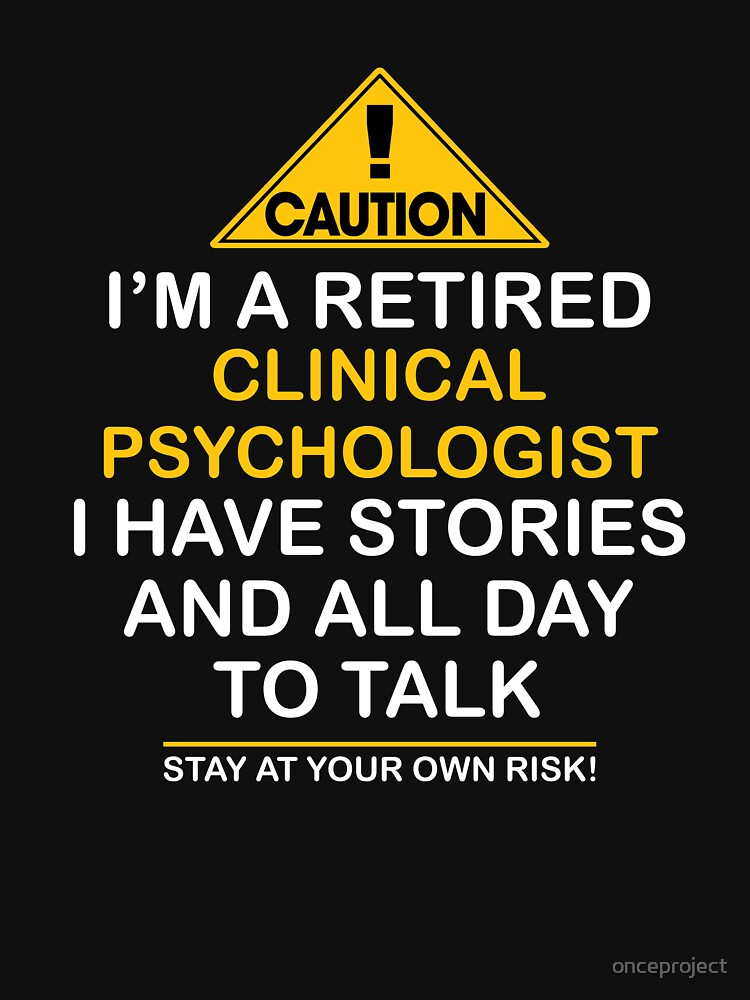 Caution I'm A Retired Clinical Psychologist I Have Stories & All Day To Talk Stay At Your Own Risk! by onceproject
