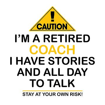 Caution I'm A Retired Coach I Have Stories & All Day To Talk Stay At Your Own Risk! by onceproject