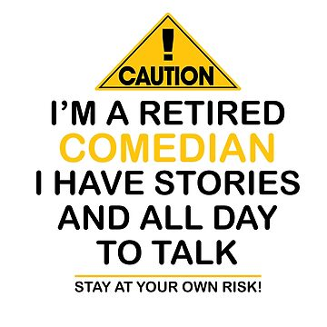 Caution I'm A Retired Comedian I Have Stories & All Day To Talk Stay At Your Own Risk! by onceproject