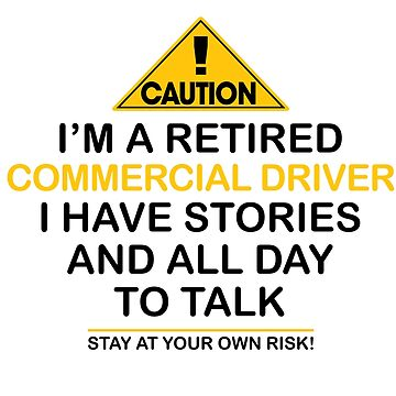 Caution I'm A Retired Commercial Driver I Have Stories & All Day To Talk Stay At Your Own Risk! by onceproject