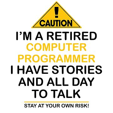 Caution I'm A Retired Computer Programmer I Have Stories & All Day To Talk Stay At Your Own Risk! by onceproject
