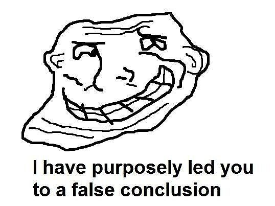 I have purposely led you to a false conclusion face