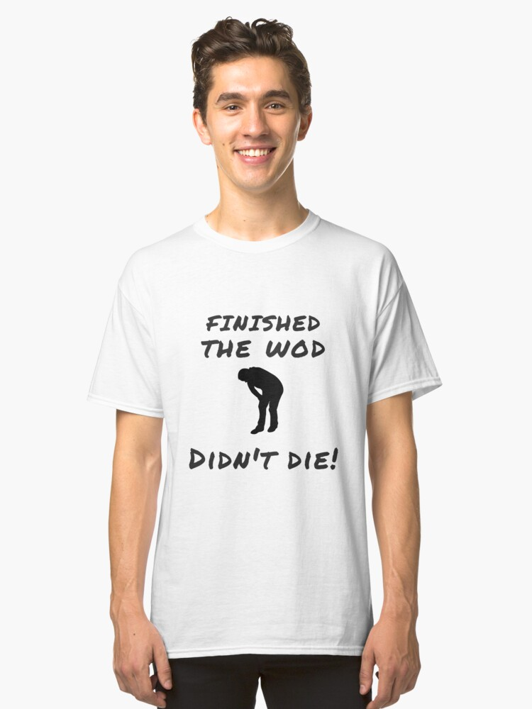 FINISHED THE WOD, DIDN'T DIE! - CROSS-TRAINING AND FITNESS GEAR Classic T-Shirt Front