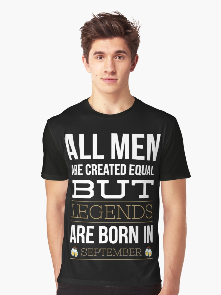 334a8c49362 All men are created equal but only legends are born in september funny t- shirt