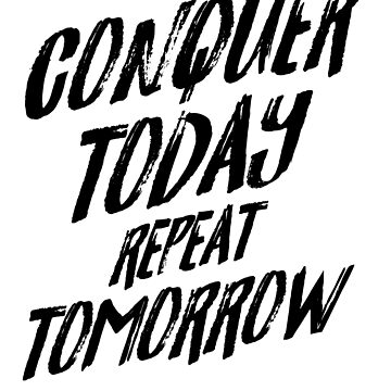 Conquer Today Repeat Tomorrow by kylechicoine