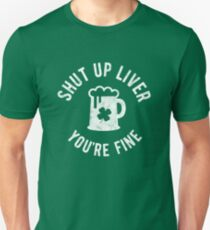 St Patrick's Day - Shut Up Liver You're Fine - Beer Drinking Unisex T-Shirt