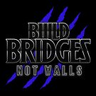 BUILD BRIDGES NOT WALLS 2.0 by themarvdesigns