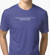 SCHOOL IS A SCAM, COLLEGE IS FAKE Tri-blend T-Shirt