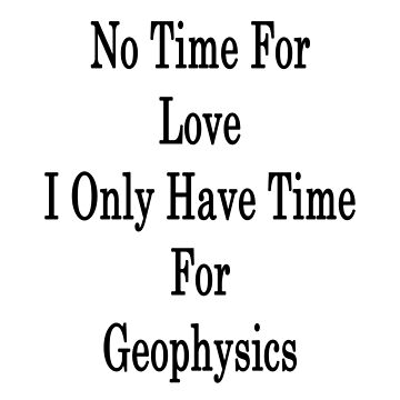 No Time For Love I Only Have Time For Geophysics  by supernova23