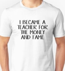 I became a teacher for the money and fame Unisex T-Shirt