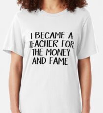 I became a teacher for the money and fame Slim Fit T-Shirt