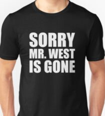 Sorry Mr. West Is Gone - Kanye West T-Shirt