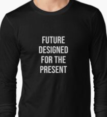 Future Designed for the present  Long Sleeve T-Shirt