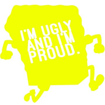 Spongebob I'm Ugly and I'm Proud by Sir-Jamus