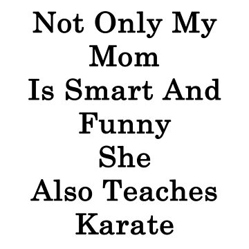 Not Only My Mom Is Smart And Funny She Also Teaches Karate  by supernova23