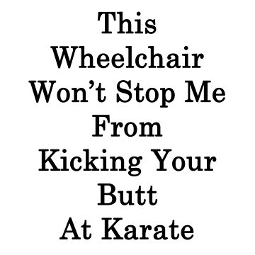 This Wheelchair Won't Stop Me From Kicking Your Butt At Karate by supernova23