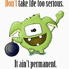 Don't Take Life Too Serious - It Ain't Permanent by wtfun