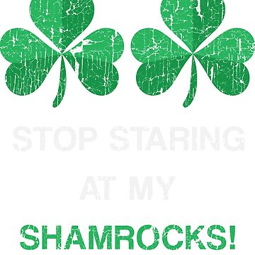 Stop Staring At My Shamrocks Shirt  by carlosa98