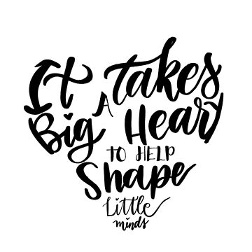 It takes a big heart to help shape little minds by mydabug