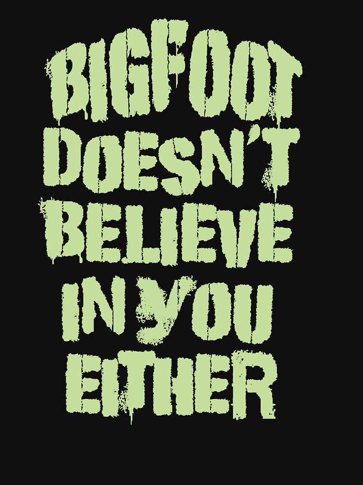 Bigfoot Doesn't Believe in You Either Tee by Rightbrainwoman