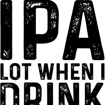 IP A lot when I drink  by Ultraleanbody