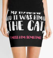 My husband said it was him or the cat. I miss him sometimes. Mini Skirt