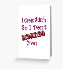 I Cross Stitch So I Don't Murder You Greeting Card